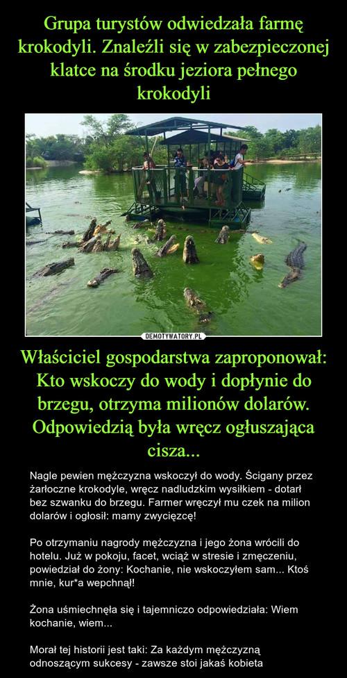 Grupa turystów odwiedzała farmę krokodyli. Znaleźli się w zabezpieczonej klatce na środku jeziora pełnego krokodyli Właściciel gospodarstwa zaproponował: Kto wskoczy do wody i dopłynie do brzegu, otrzyma milionów dolarów. Odpowiedzią była wręcz ogłuszająca cisza...