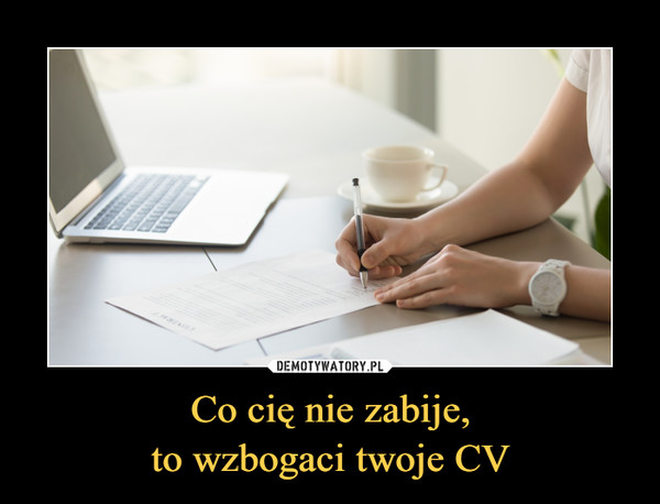 Co cię nie zabije,to wzbogaci twoje CV –