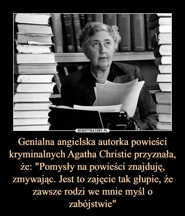 """Genialna angielska autorka powieści kryminalnych Agatha Christie przyznała, że: """"Pomysły na powieści znajduję, zmywając. Jest to zajęcie tak głupie, że zawsze rodzi we mnie myśl o zabójstwie"""" –"""