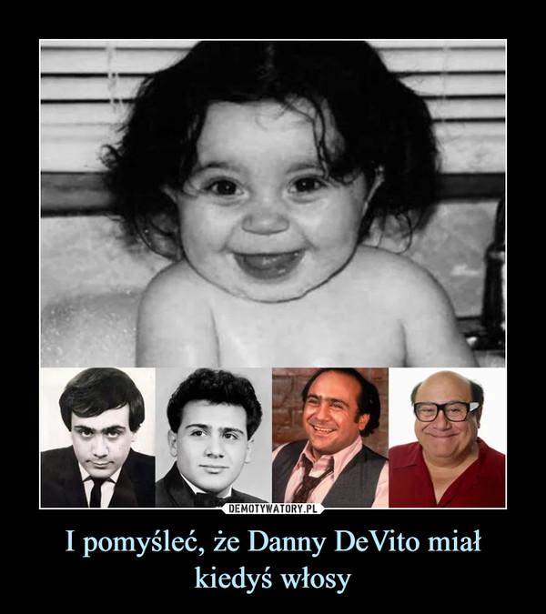 I pomyśleć, że Danny DeVito miał kiedyś włosy –