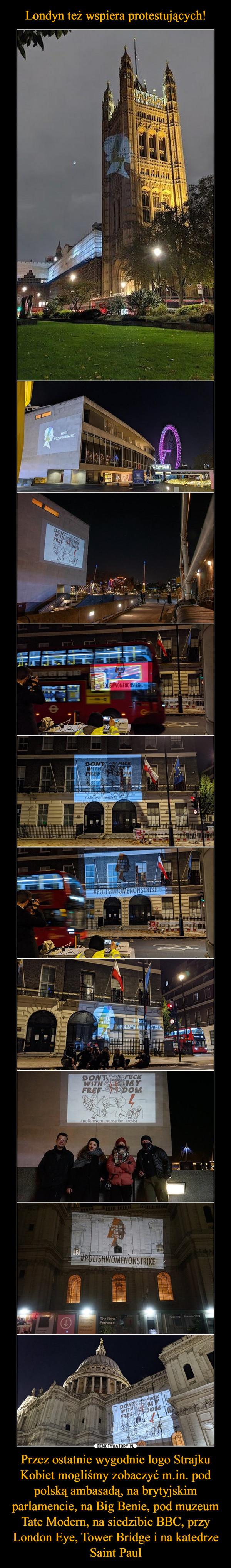 Przez ostatnie wygodnie logo Strajku Kobiet mogliśmy zobaczyć m.in. pod polską ambasadą, na brytyjskim parlamencie, na Big Benie, pod muzeum Tate Modern, na siedzibie BBC, przy London Eye, Tower Bridge i na katedrze Saint Paul –