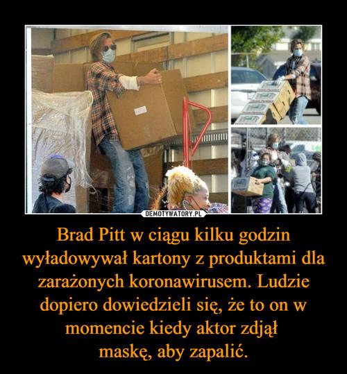 Brad Pitt w ciągu kilku godzin wyładowywał kartony z produktami dla zarażonych koronawirusem. Ludzie dopiero dowiedzieli się, że to on w momencie kiedy aktor zdjął  maskę, aby zapalić.