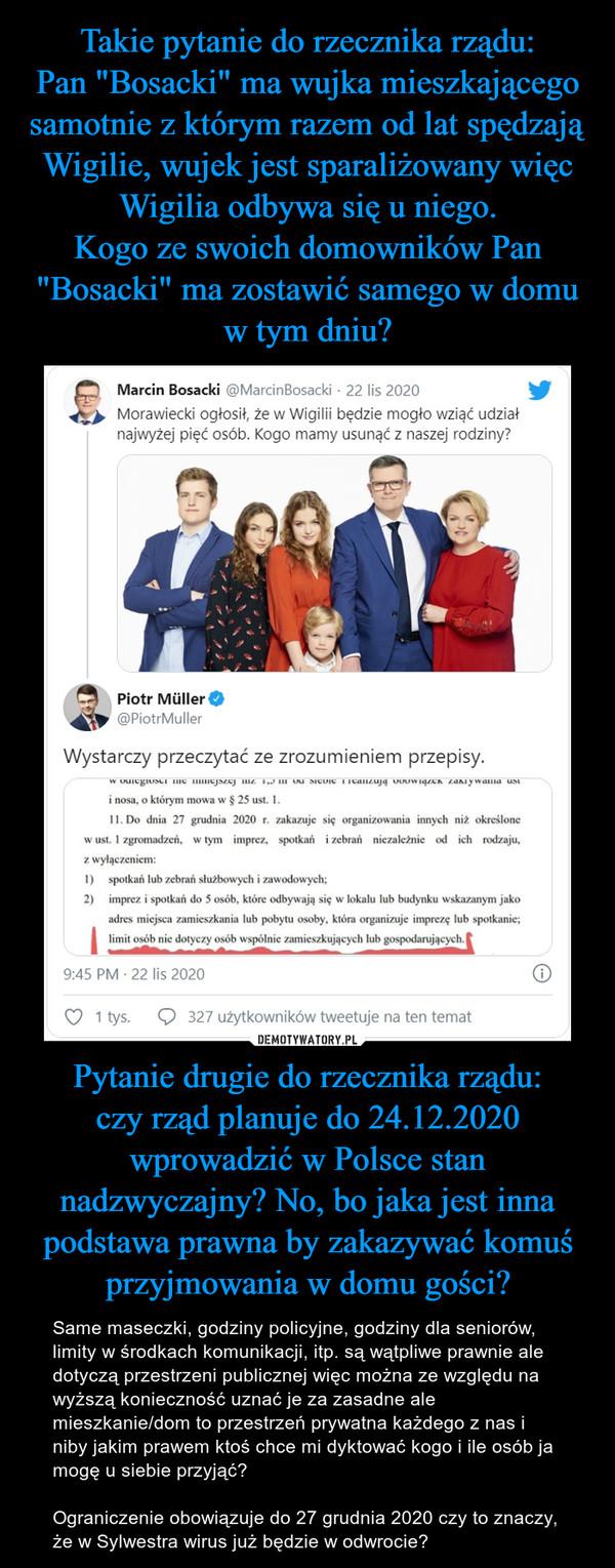 Pytanie drugie do rzecznika rządu:czy rząd planuje do 24.12.2020 wprowadzić w Polsce stan nadzwyczajny? No, bo jaka jest inna podstawa prawna by zakazywać komuś przyjmowania w domu gości? – Same maseczki, godziny policyjne, godziny dla seniorów, limity w środkach komunikacji, itp. są wątpliwe prawnie ale dotyczą przestrzeni publicznej więc można ze względu na wyższą konieczność uznać je za zasadne ale mieszkanie/dom to przestrzeń prywatna każdego z nas i niby jakim prawem ktoś chce mi dyktować kogo i ile osób ja mogę u siebie przyjąć?Ograniczenie obowiązuje do 27 grudnia 2020 czy to znaczy, że w Sylwestra wirus już będzie w odwrocie?