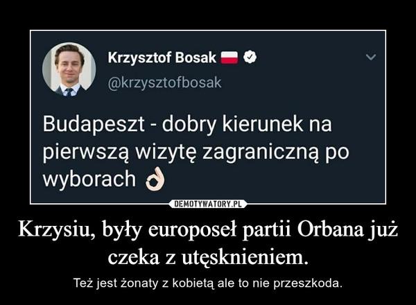 Krzysiu, były europoseł partii Orbana już czeka z utęsknieniem. – Też jest żonaty z kobietą ale to nie przeszkoda.