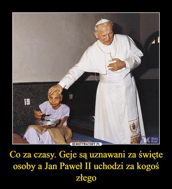 Co za czasy. Geje są uznawani za święte osoby a Jan Paweł II uchodzi za kogoś złego –