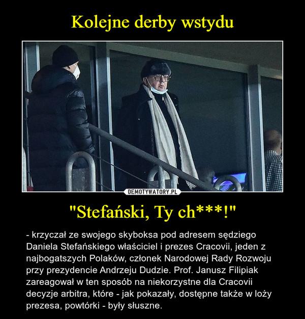 """""""Stefański, Ty ch***!"""" – - krzyczał ze swojego skyboksa pod adresem sędziego Daniela Stefańskiego właściciel i prezes Cracovii, jeden z najbogatszych Polaków, członek Narodowej Rady Rozwoju przy prezydencie Andrzeju Dudzie. Prof. Janusz Filipiak zareagował w ten sposób na niekorzystne dla Cracovii decyzje arbitra, które - jak pokazały, dostępne także w loży prezesa, powtórki - były słuszne."""