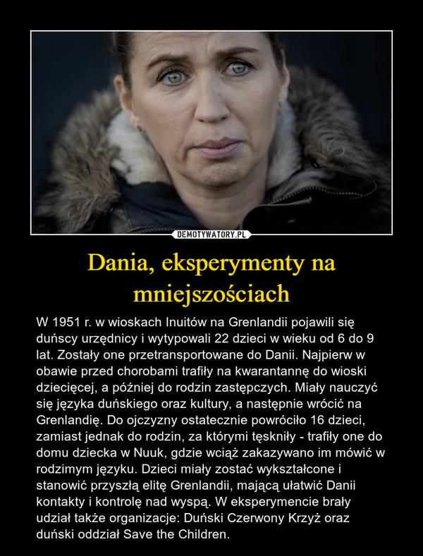 Dania, eksperymenty na mniejszościach – W 1951 r. w wioskach Inuitów na Grenlandii pojawili się duńscy urzędnicy i wytypowali 22 dzieci w wieku od 6 do 9 lat. Zostały one przetransportowane do Danii. Najpierw w obawie przed chorobami trafiły na kwarantannę do wioski dziecięcej, a później do rodzin zastępczych. Miały nauczyć się języka duńskiego oraz kultury, a następnie wrócić na Grenlandię. Do ojczyzny ostatecznie powróciło 16 dzieci, zamiast jednak do rodzin, za którymi tęskniły - trafiły one do domu dziecka w Nuuk, gdzie wciąż zakazywano im mówić w rodzimym języku. Dzieci miały zostać wykształcone i stanowić przyszłą elitę Grenlandii, mającą ułatwić Danii kontakty i kontrolę nad wyspą. W eksperymencie brały udział także organizacje: Duński Czerwony Krzyż oraz duński oddział Save the Children.
