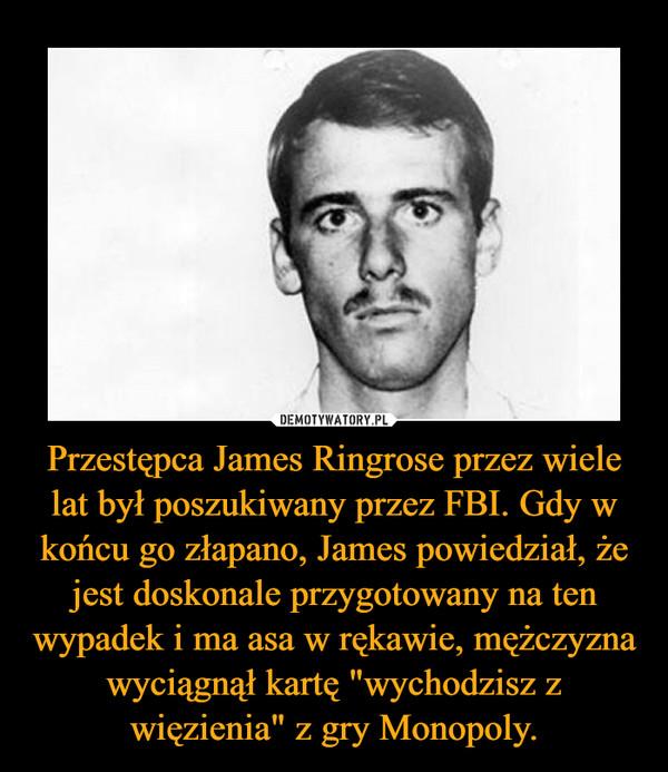 """Przestępca James Ringrose przez wiele lat był poszukiwany przez FBI. Gdy w końcu go złapano, James powiedział, że jest doskonale przygotowany na ten wypadek i ma asa w rękawie, mężczyzna wyciągnął kartę """"wychodzisz z więzienia"""" z gry Monopoly. –"""