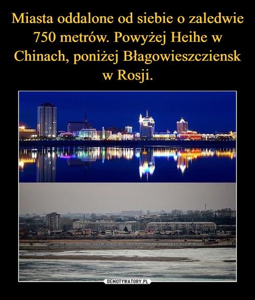 Miasta oddalone od siebie o zaledwie 750 metrów. Powyżej Heihe w Chinach, poniżej Błagowieszcziensk w Rosji.