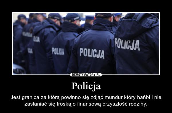 Policja – Jest granica za którą powinno się zdjąć mundur który hańbi i nie zasłaniać się troską o finansową przyszłość rodziny.
