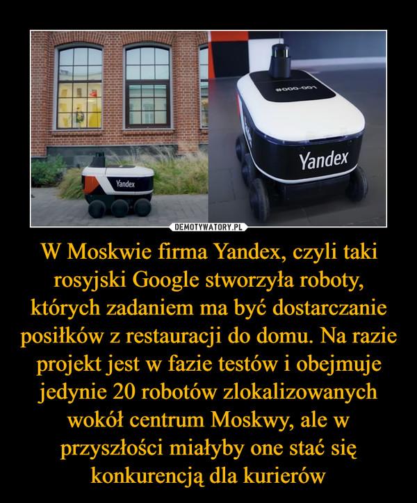 W Moskwie firma Yandex, czyli taki rosyjski Google stworzyła roboty, których zadaniem ma być dostarczanie posiłków z restauracji do domu. Na razie projekt jest w fazie testów i obejmuje jedynie 20 robotów zlokalizowanych wokół centrum Moskwy, ale w przyszłości miałyby one stać się konkurencją dla kurierów –