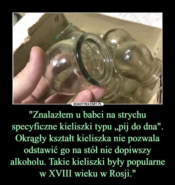 """""""Znalazłem u babci na strychu specyficzne kieliszki typu """"pij do dna"""". Okrągły kształt kieliszka nie pozwala odstawić go na stół nie dopiwszy alkoholu. Takie kieliszki były popularne w XVIII wieku w Rosji."""" –"""