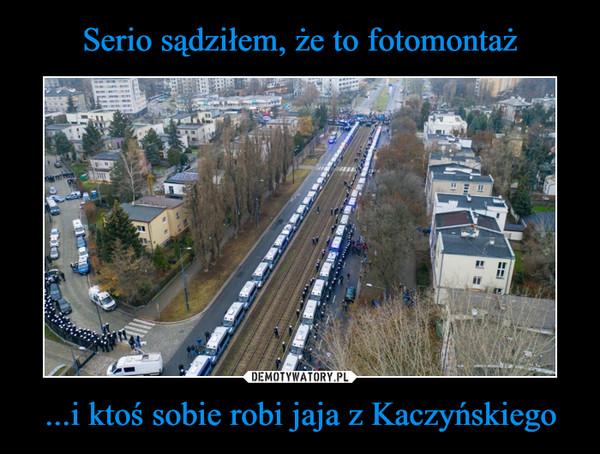 ...i ktoś sobie robi jaja z Kaczyńskiego –