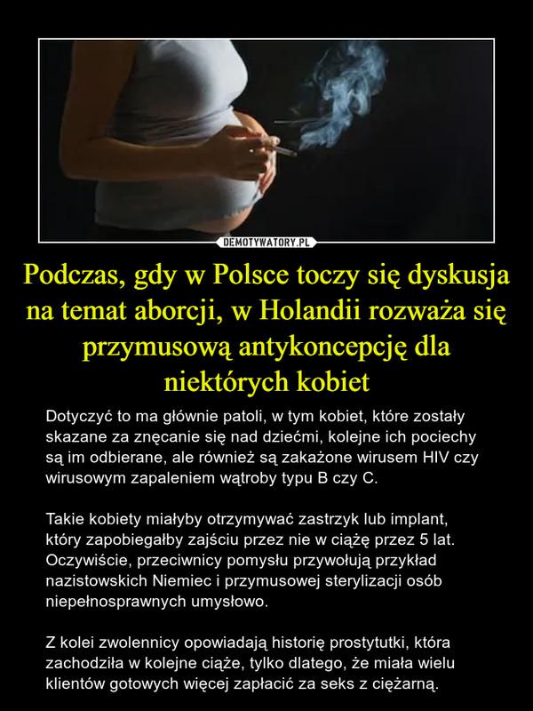 Podczas, gdy w Polsce toczy się dyskusja na temat aborcji, w Holandii rozważa się przymusową antykoncepcję dla niektórych kobiet – Dotyczyć to ma głównie patoli, w tym kobiet, które zostały skazane za znęcanie się nad dziećmi, kolejne ich pociechy są im odbierane, ale również są zakażone wirusem HIV czy wirusowym zapaleniem wątroby typu B czy C. Takie kobiety miałyby otrzymywać zastrzyk lub implant, który zapobiegałby zajściu przez nie w ciążę przez 5 lat. Oczywiście, przeciwnicy pomysłu przywołują przykład nazistowskich Niemiec i przymusowej sterylizacji osób niepełnosprawnych umysłowo. Z kolei zwolennicy opowiadają historię prostytutki, która zachodziła w kolejne ciąże, tylko dlatego, że miała wielu klientów gotowych więcej zapłacić za seks z ciężarną.