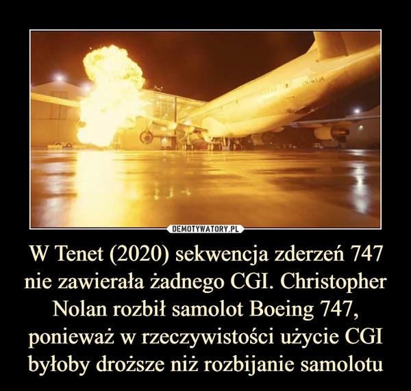 W Tenet (2020) sekwencja zderzeń 747 nie zawierała żadnego CGI. Christopher Nolan rozbił samolot Boeing 747, ponieważ w rzeczywistości użycie CGI byłoby droższe niż rozbijanie samolotu