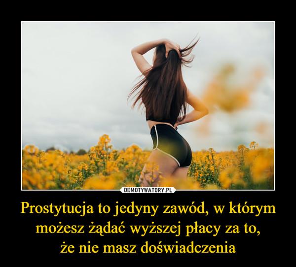 Prostytucja to jedyny zawód, w którym możesz żądać wyższej płacy za to,że nie masz doświadczenia –