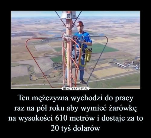 Ten mężczyzna wychodzi do pracy raz na pół roku aby wymieć żarówkę na wysokości 610 metrów i dostaje za to 20 tyś dolarów