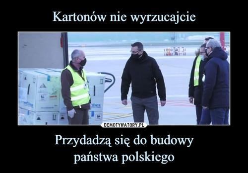 Kartonów nie wyrzucajcie Przydadzą się do budowy państwa polskiego