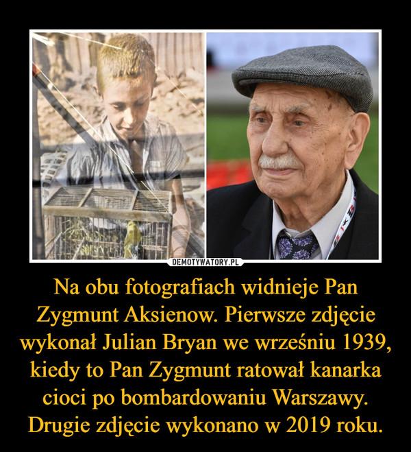 Na obu fotografiach widnieje Pan Zygmunt Aksienow. Pierwsze zdjęcie wykonał Julian Bryan we wrześniu 1939, kiedy to Pan Zygmunt ratował kanarka cioci po bombardowaniu Warszawy. Drugie zdjęcie wykonano w 2019 roku. –