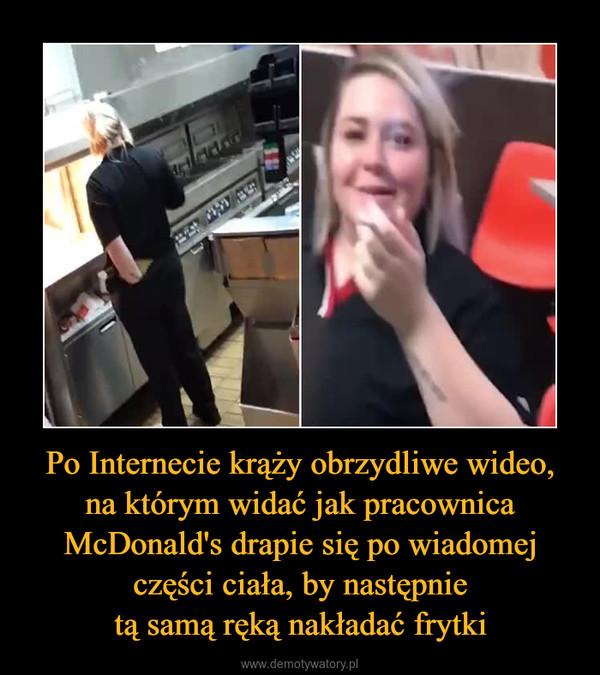 Po Internecie krąży obrzydliwe wideo,na którym widać jak pracownica McDonald's drapie się po wiadomej części ciała, by następnietą samą ręką nakładać frytki –