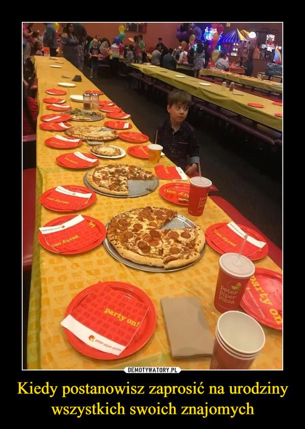 Kiedy postanowisz zaprosić na urodziny wszystkich swoich znajomych –