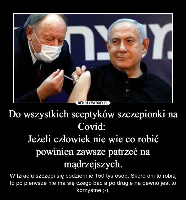 Do wszystkich sceptyków szczepionki na Covid: Jeżeli człowiek nie wie co robić powinien zawsze patrzeć na mądrzejszych. – W Izraelu szczepi się codziennie 150 tys osób. Skoro oni to robią to po pierwsze nie ma się czego bać a po drugie na pewno jest to korzystne ;-).