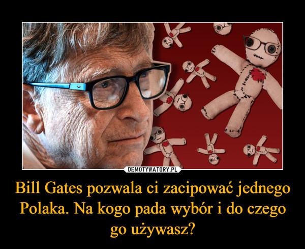 Bill Gates pozwala ci zacipować jednego Polaka. Na kogo pada wybór i do czego go używasz? –
