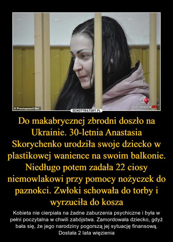 Do makabrycznej zbrodni doszło na Ukrainie. 30-letnia Anastasia Skorychenko urodziła swoje dziecko w plastikowej wanience na swoim balkonie. Niedługo potem zadała 22 ciosy niemowlakowi przy pomocy nożyczek do paznokci. Zwłoki schowała do torby i wyrzuciła do kosza – Kobieta nie cierpiała na żadne zaburzenia psychiczne i była w pełni poczytalna w chwili zabójstwa. Zamordowała dziecko, gdyż bała się, że jego narodziny pogorszą jej sytuację finansową. Dostała 2 lata więzienia