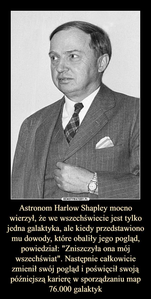 """Astronom Harlow Shapley mocno wierzył, że we wszechświecie jest tylko jedna galaktyka, ale kiedy przedstawiono mu dowody, które obaliły jego pogląd, powiedział: """"Zniszczyła ona mój wszechświat"""". Następnie całkowicie zmienił swój pogląd i poświęcił swoją późniejszą karierę w sporządzaniu map 76.000 galaktyk –"""