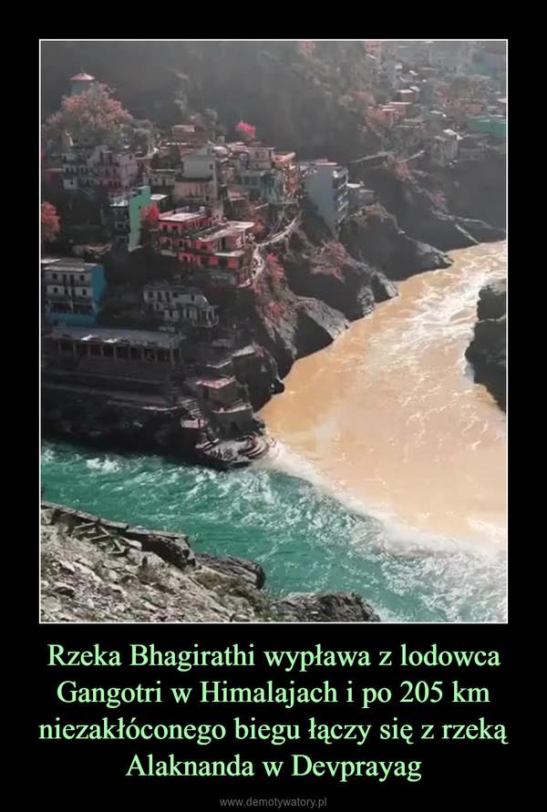 Rzeka Bhagirathi wypława z lodowca Gangotri w Himalajach i po 205 km niezakłóconego biegu łączy się z rzeką Alaknanda w Devprayag –