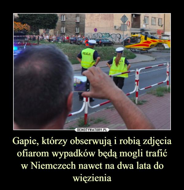 Gapie, którzy obserwują i robią zdjęcia ofiarom wypadków będą mogli trafićw Niemczech nawet na dwa lata do więzienia –