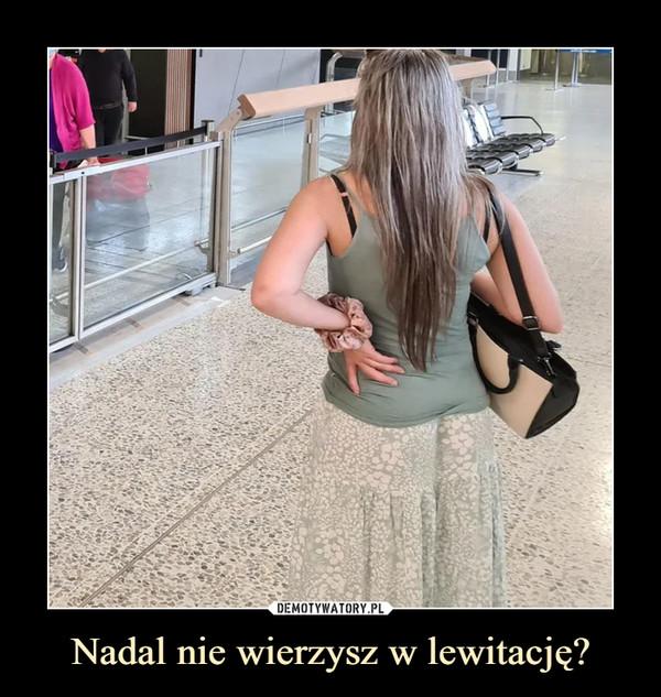Nadal nie wierzysz w lewitację? –