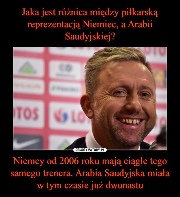 Niemcy od 2006 roku mają ciągle tego samego trenera. Arabia Saudyjska miała w tym czasie już dwunastu –