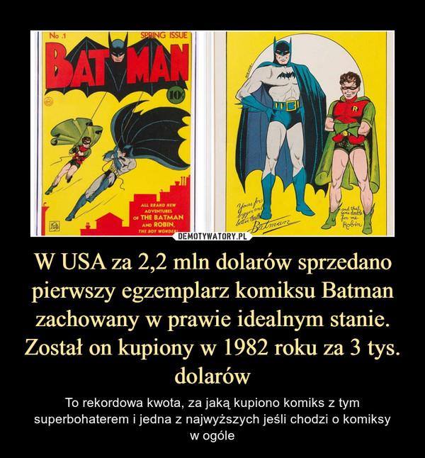 W USA za 2,2 mln dolarów sprzedano pierwszy egzemplarz komiksu Batman zachowany w prawie idealnym stanie. Został on kupiony w 1982 roku za 3 tys. dolarów – To rekordowa kwota, za jaką kupiono komiks z tym superbohaterem i jedna z najwyższych jeśli chodzi o komiksyw ogóle
