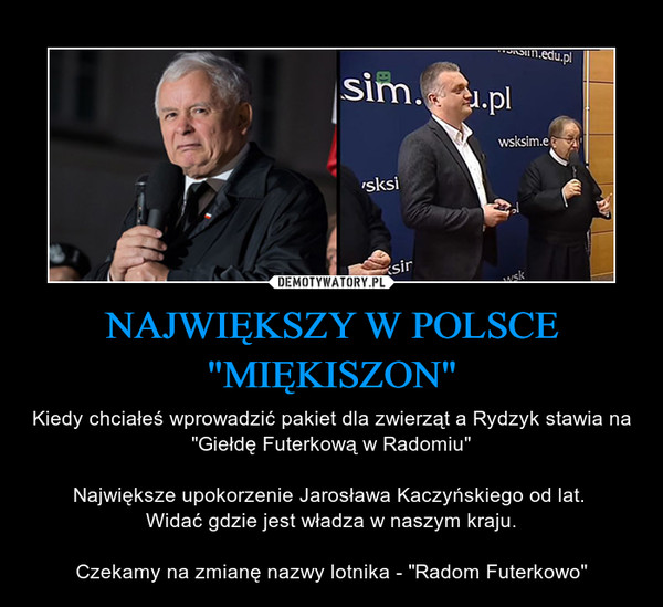 """NAJWIĘKSZY W POLSCE""""MIĘKISZON"""" – Kiedy chciałeś wprowadzić pakiet dla zwierząt a Rydzyk stawia na """"Giełdę Futerkową w Radomiu""""Największe upokorzenie Jarosława Kaczyńskiego od lat. Widać gdzie jest władza w naszym kraju.Czekamy na zmianę nazwy lotnika - """"Radom Futerkowo"""""""