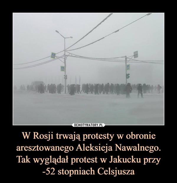 W Rosji trwają protesty w obronie aresztowanego Aleksieja Nawalnego.Tak wyglądał protest w Jakucku przy-52 stopniach Celsjusza –