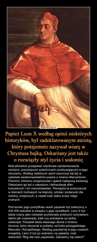 """Papież Leon X według opinii niektórych historyków, był zadeklarowanym ateistą, który potajemnie nazywał wiarę w Chrystusa bajką. Oskarżany jest także o rozwiązły styl życia i sodomię – Miał albowiem przejawiać niezdrowe zainteresowanie młodymi, przystojnymi szlachcicami przebywającymi w jego otoczeniu. Według niektórych opinii zauroczył się też w zaledwie siedemnastoletnim poecie o imieniu Marcantonio Flaminio, któremu zorganizował i opłacił najlepszą edukację. Oskarżano go też o nepotyzm i defraudację dóbr kościelnych i ich marnotrawstwo. Pieniądze te przeznaczał w ilościach hurtowych na klejnoty, sztukę i podarunki dla rodziny, znajomych, a nawet ludzi słabo przez niego znanych. Pod koniec jego pontyfikatu skarb papieski był zadłużony o 400 000 dukatów w związku z jego wydatkami. Leon X był także znany jako człowiek pochłonięty próżnymi rozrywkami, takimi jak maskarady, bale czy polowania na dzikie zwierzęta. Posiadał także własnego słonia o imieniu Annone, który otrzymał w podarku od króla portugalskiego Manuela I Szczęśliwego. Według popularnej w jego czasach anegdoty, Leon X tuż po wybraniu na papieża, miał stwierdzić """"Bóg dał nam papiestwo. Zabawmy się zatem!"""""""