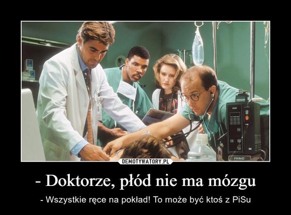 - Doktorze, płód nie ma mózgu – - Wszystkie ręce na pokład! To może być ktoś z PiSu