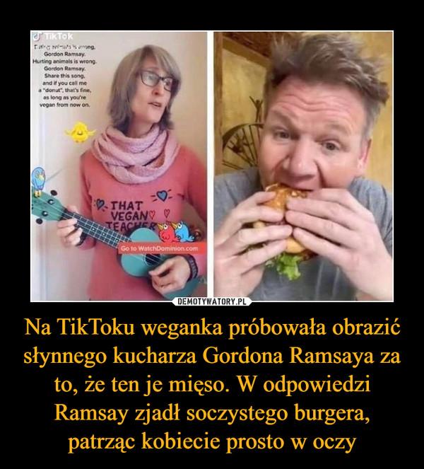 Na TikToku weganka próbowała obrazić słynnego kucharza Gordona Ramsaya za to, że ten je mięso. W odpowiedzi Ramsay zjadł soczystego burgera, patrząc kobiecie prosto w oczy –