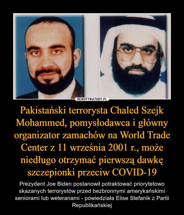 Pakistański terrorysta Chaled Szejk Mohammed, pomysłodawca i główny organizator zamachów na World Trade Center z 11 września 2001 r., może niedługo otrzymać pierwszą dawkę szczepionki przeciw COVID-19 – Prezydent Joe Biden postanowił potraktować priorytetowo skazanych terrorystów przed bezbronnymi amerykańskimi seniorami lub weteranami - powiedziała Elise Stefanik z Partii Republikańskiej