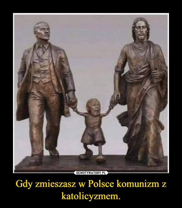 Gdy zmieszasz w Polsce komunizm z katolicyzmem. –