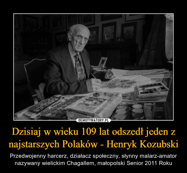 Dzisiaj w wieku 109 lat odszedł jeden z najstarszych Polaków - Henryk Kozubski – Przedwojenny harcerz, działacz społeczny, słynny malarz-amator nazywany wielickim Chagallem, małopolski Senior 2011 Roku