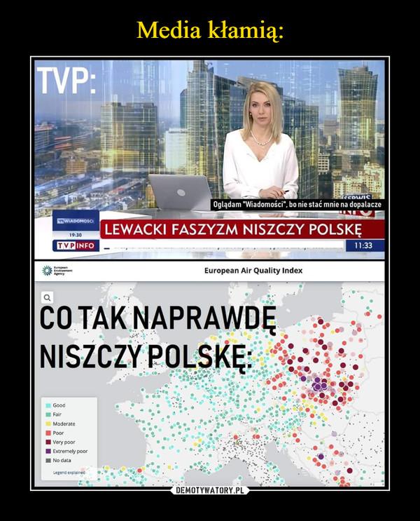 """–  Media kłamią:TVP:Oglądam """"Wiadomości"""", bo nie stać mnie na dopalaczewWIADOHOSCILEWACKI FASZYZM NISZCZY POLSKĘ1930TVPINFO11:33European Air Quality IndexCO TAK NAPRAWDĘNISZCZY POLSKĘ:GoodFairModeratePoor  Very poor Extremely poorNo dataLegend expleinetDEMOTYWATORY.PL...."""