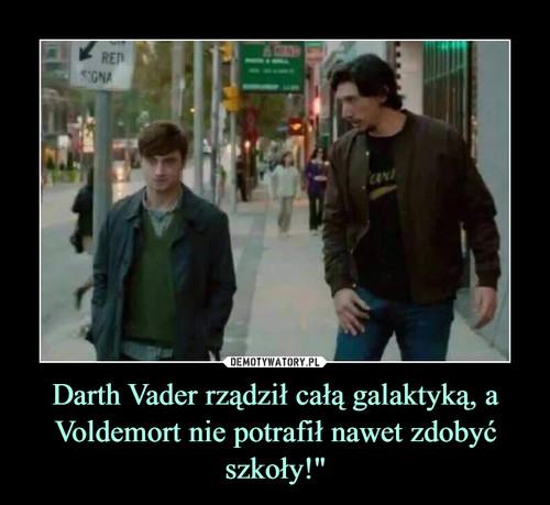 """Darth Vader rządził całą galaktyką, a Voldemort nie potrafił nawet zdobyć szkoły!"""""""