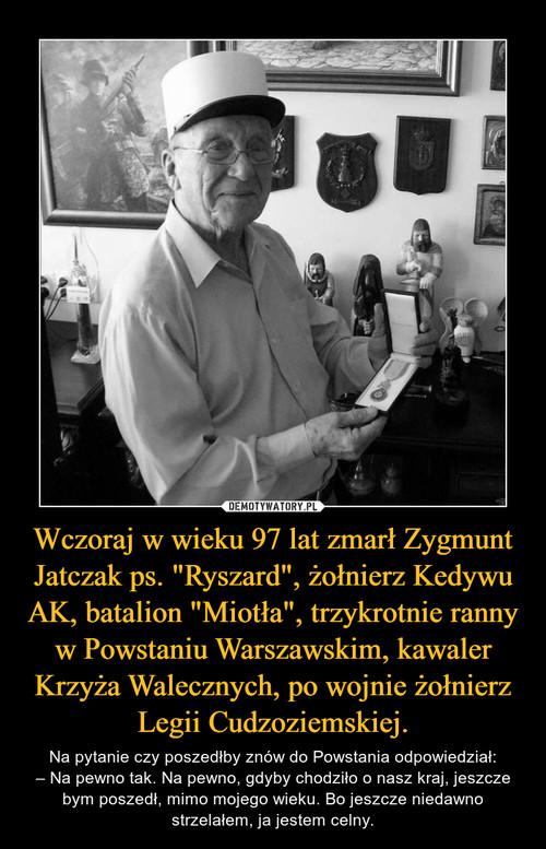 """Wczoraj w wieku 97 lat zmarł Zygmunt Jatczak ps. """"Ryszard"""", żołnierz Kedywu AK, batalion """"Miotła"""", trzykrotnie ranny w Powstaniu Warszawskim, kawaler Krzyża Walecznych, po wojnie żołnierz Legii Cudzoziemskiej."""