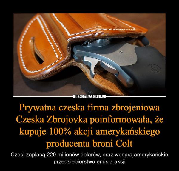 Prywatna czeska firma zbrojeniowa Czeska Zbrojovka poinformowała, że kupuje 100% akcji amerykańskiego producenta broni Colt – Czesi zapłacą 220 milionów dolarów, oraz wesprą amerykańskie przedsiębiorstwo emisją akcji