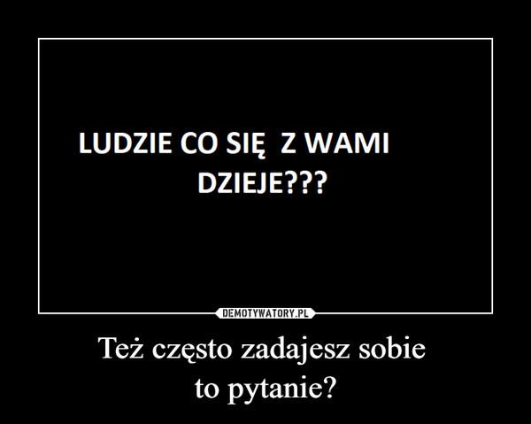 Też często zadajesz sobie to pytanie? –