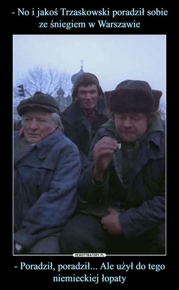 - Poradził, poradził... Ale użył do tego niemieckiej łopaty –