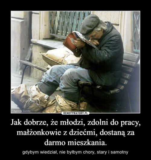 Jak dobrze, że młodzi, zdolni do pracy, małżonkowie z dziećmi, dostaną za darmo mieszkania.