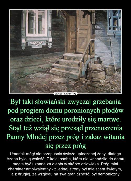 Był taki słowiański zwyczaj grzebania pod progiem domu poronionych płodów oraz dzieci, które urodziły się martwe. Stąd też wziął się przesąd przenoszenia Panny Młodej przez próg i zakaz witania się przez próg